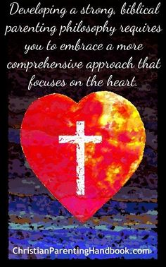 Quote from The Christian Parenting Handbook: Developing a strong biblical parenting philosophy requires you to embrace a more comprehensive approach that focuses on the heart.