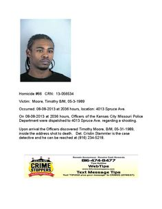 Victim: Moore, Timothy B/M, 05-3-1989  Occurred: 08-08-2013 at 2036 hours, location: 4013 Spruce Ave.  On 08-08-2013 at 2036 hours, Officers of the Kansas City Missouri Police  Department were dispatched to 4013 Spruce Ave. regarding a shooting.    Upon arrival the Officers discovered Timothy Moore, B/M, 05-31-1989,  inside the address shot to death. Det. Cristin Stammler is the case  detective and he can be reached at (816) 234-5218.