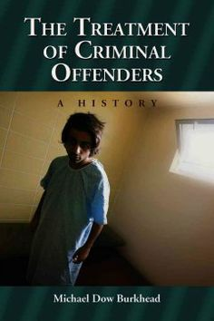 The treatment of criminal offenders : a history / Michael Dow Burkhead.