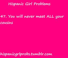 Hispanic Girl Problems. Haha. This is true. I'm 27 and still haven't met some of them.
