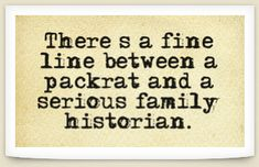 """There's a fine line between a packrat and a serious family historian."" Read more funny genealogy quotes & sayings on the GenealogyBank blog: http://blog.genealogybank.com/genealogy-humor-101-funny-quotes-sayings-for-genealogists.html"