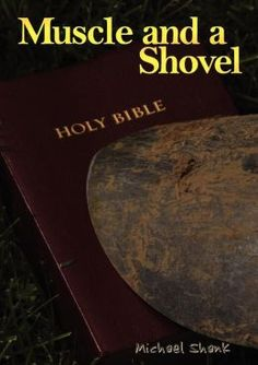 Muscle And A Shovel: contains explainations and scripture straight from the Bible, definitely worth reading...a potential life changer....IF you read the whole thing. 50% won't read the whole book