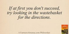 If at first you don't succeed, try looking in the wastebasket for the directions. - A Farmers' Almanac Philosofact farmer
