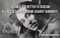 """I decided it is better to scream. Silence is the real crime against humanity."""