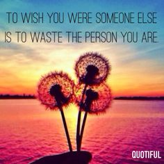 To wish you were someone else is to waste the person you are. Inspiration. Confidence. Motivation.