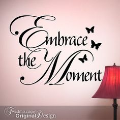 Embrace the moment....why yes, I think I will!