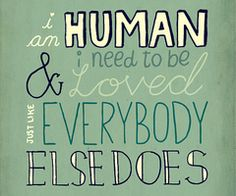 I am human and I need to be loved...