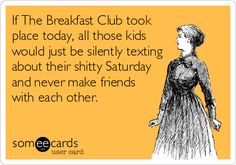 If The Breakfast Club took place today, all those kids would just be silently texting about their shitty Saturday and never make friends with each other.