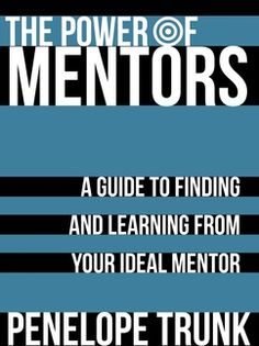 The Power of Mentors: A Guide to Finding and Learning from Your Ideal Mentor. Third Penelope Trunk option.
