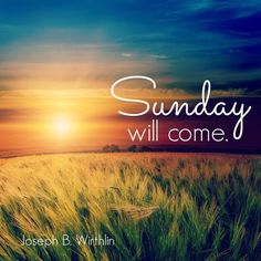 """""""In the darkness of our sorrow, Sunday will come. No matter our desperation, no matter our grief, Sunday will come. In this life or the next, Sunday will come.""""  -Joseph B. Wirthlin"""