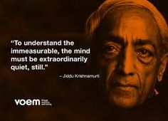 """To understand the immeasurable, the mind must be extraordinarily quiet, still"" ~ Jiddu Krishnamurti"