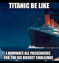 Titanic be like I nominate all passengers for the ice bucket challenge. #sowrong #canthelpbutlaugh
