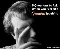 6 Questions to Ask When You Feel Like Quitting Teaching | Teach 4 the Heart