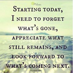 Starting today, I need to forget what's gone, appreciate what still remains, and look forward to what's coming next.  <3 So much more beautiful inspirational quotes on Joy of Mom! <3 https://www.facebook.com/joyofmom  #quotes #inspirationalquotes #inspiration #movingon #joyofmom