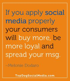 """If you apply social media properly your consumers will buy more, be more loyal and spread your message."" ~Melonie Dodaro http://TopDogSocialMedia.com"