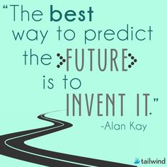 The best way to predict the future is to invent it. - Alan Kay