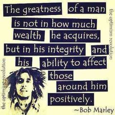 The greatness of a man is not in how much wealth he acquires, but in his integrity and his ability to affect those around him positively - Bob Marley  - http://sensequotes.com/bob-marley-quote-about-greatness/