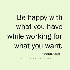 Be happy with what you have while working for what you want. ~Hellen Keller #quote
