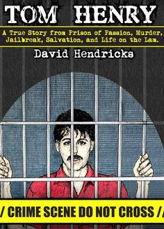 """Cover for the book, """"Tom Henry. A True Story from Prison of Passion, Murder, Jailbreak, Salvation, and Life on the Lam"""" by author, David Hendricks."""