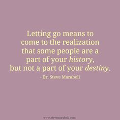 """Letting go means to come to the realization that some people are a part of your history, but not a part of your destiny."" - Steve Maraboli #quote"