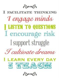 Facilitate Thinking: My mentor teacher would ask guiding questions in order to help her students think. Engage Minds:She really got the students involved in lessons.  Encourage Risk: She would let them make mistakes. Support Struggle: She doesn't always run to their rescue when they need help with something. Cultivate Dreams: I watched her engage in her students' lives and encourage them in their hobbies.