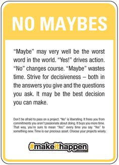 """Carly Rae Jepsen lied. Never call me maybe. """"Maybe"""" may very well be the worst word in the world. """"Yes!"""" drives action. """"No"""" changes course. """"Maybe"""" wastes time. Strive for decisiveness – both in the answers you give and the questions you ask. It may be the best decision you can make. #makeithappen"""