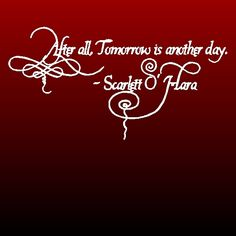 After all, tomorrow is another day.  -Scarlet!