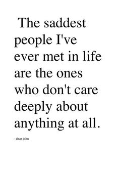 the saddest people i've ever met in life are the ones who don't care deeply about anything at all.