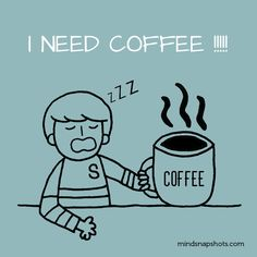 I need coffee. Self Explanatory :)