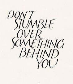 Think about it:  Don't stumble over something behind you. inspir, quot
