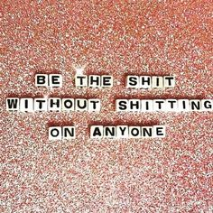 Be the shit without shitting on anyone