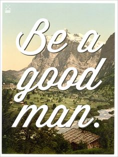 Be a good man.