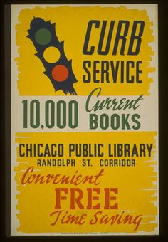 Curb service : 10,000 current books - convenient, free, time saving : Chicago Public Library, Randolph St. corridor.    CREATED/PUBLISHED  Chicago : Illinois WPA Art Project, [between 1936 and 1941]    SUMMARY  Poster for bookmobile service of the Chicago Public Library, showing a traffic light.    NOTES  Date stamped on verso: Mar 25 1941.    Work Projects Administration Poster Collection (Library of Congress).