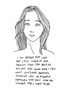 I am afraid that one day i will wake up and realise that the best of my days are gone and I can only continue drifting through life. Blatantly ignoring the fact I am no longer who I want to be quote Quot