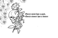 """tattoo idea-- """"Every saint has a past, every sinner has a future"""" with skull and rose on collarbone with additional roses going up onto shoulder"""
