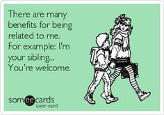 There are many benefits for being related to me. For example: I'm your sibling... You're welcome.