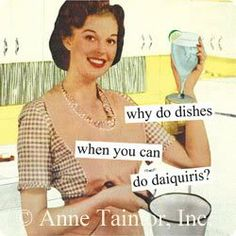 why do dishes when you should do daquiris?!!