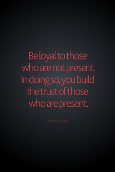 """Be loyal to those who are not present.  In doing so, we build the trust of those who are present."" - Stephen Covey"
