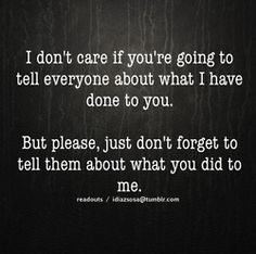 I don't care if you're going to tell everyone about what I have done to you. But please, just don't forget to tell them about what you did to me.  SERIOUSLY!