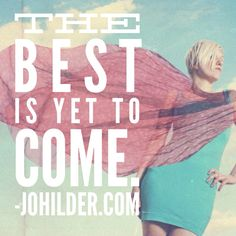 The best is yet to come. johilder.com
