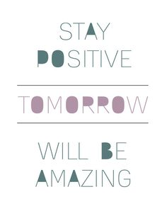 \\\ stay positive. tomorrow will be amazing. \\\