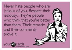 Never hate people who are jealous of you, Respect their jealousy. They're people who think that you're better than them. Their remarks and their comments prove it.