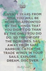 Twenty years from now you will be more disapointed by the things that you didnt do than by the ones you did do. So throw off the bowlines. Sail away from the safe harbor. Catch the winds in your sails. Explore. Dream. Discover. - Mark Twain. #Quotes