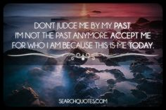 Don't Judge me by my past. I'm not the past anymore. Accept me for who I am because this is me today.