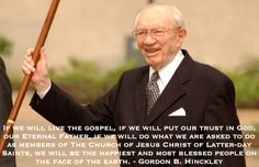 If we will live the gospel, if we will put our trust in God, our Eternal Father, if we will do what we are asked to do as members of The Church of Jesus Christ of Latter-day Saints, we will be the happiest and most blessed people on the face of the earth. Gordon B. Hinckley