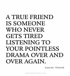 A true friend is someone who never gets tired listening to your pointless drama over and over again. ~Lauren Conrad friendship quotes