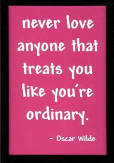 Never love anyone that treats you like your ordinary