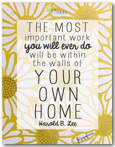 The most important work you'll ever do will be within the walls of your own home. <3 More fabulous quotes on Joy of Mom! <3 https://www.facebook.com/joyofmom  #inspirational #quotes #family #joyofmom