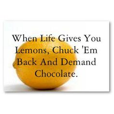 When life gives you lemons...demand chocolate.