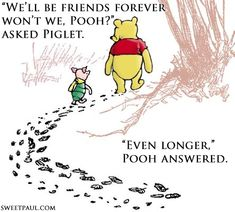 "Winnie the Pooh and Piglet.  ""We'll be friends forever won't we, Pooh?"" asked Piglet.  ""Even longer,"" Pooh answered."